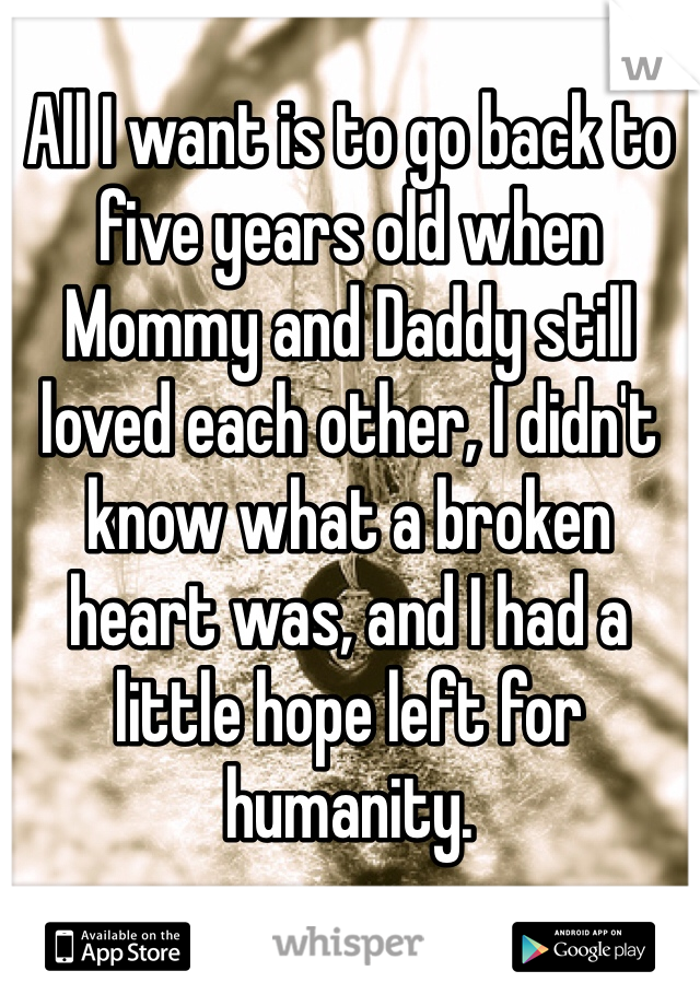 All I want is to go back to five years old when Mommy and Daddy still loved each other, I didn't know what a broken heart was, and I had a little hope left for humanity.