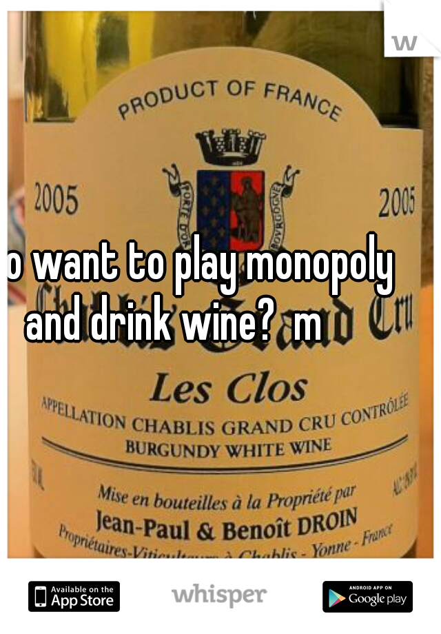 who want to play monopoly and drink wine?  m