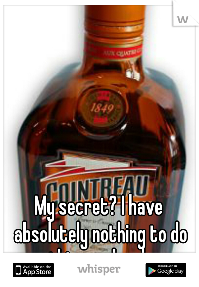 My secret? I have absolutely nothing to do this weekend.