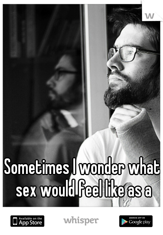 Sometimes I wonder what sex would feel like as a guy...