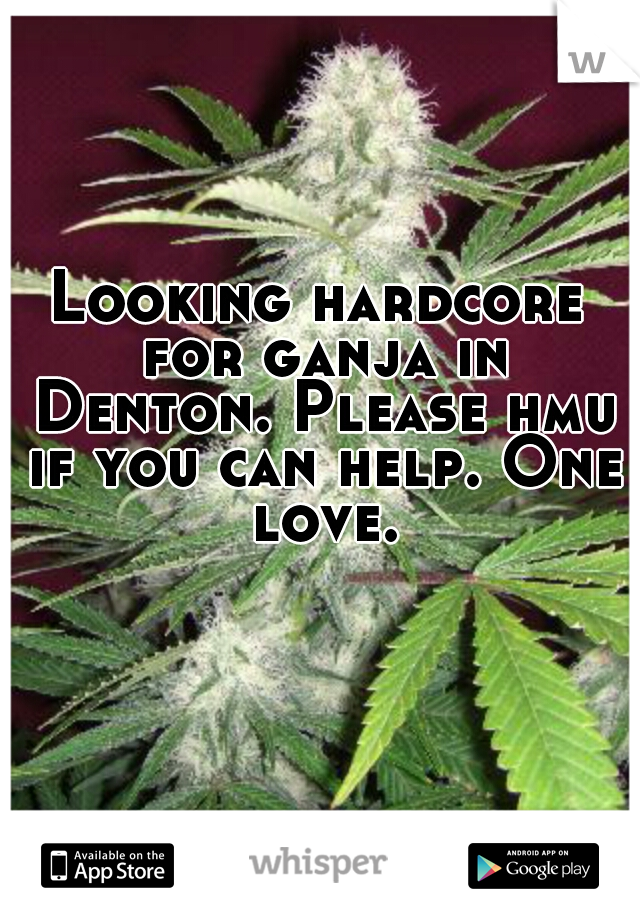 Looking hardcore for ganja in Denton. Please hmu if you can help. One love.