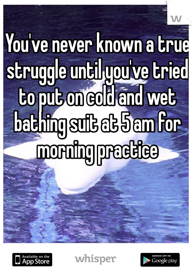 You've never known a true struggle until you've tried to put on cold and wet bathing suit at 5 am for morning practice