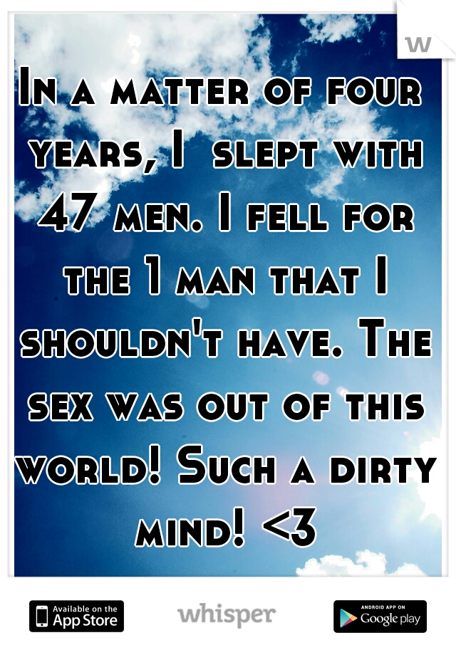 In a matter of four years, I  slept with 47 men. I fell for the 1 man that I shouldn't have. The sex was out of this world! Such a dirty mind! <3