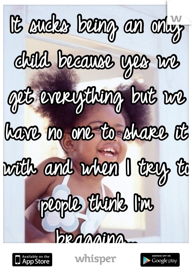 It sucks being an only child because yes we get everything but we have no one to share it with and when I try to people think I'm bragging...