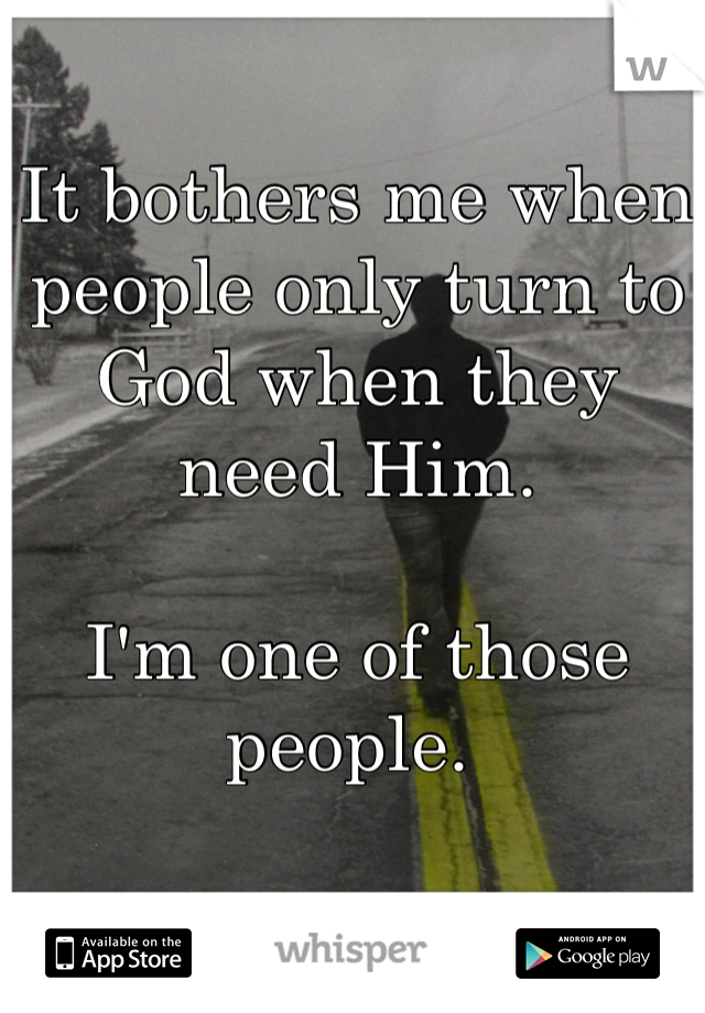 It bothers me when people only turn to God when they need Him.   I'm one of those people.