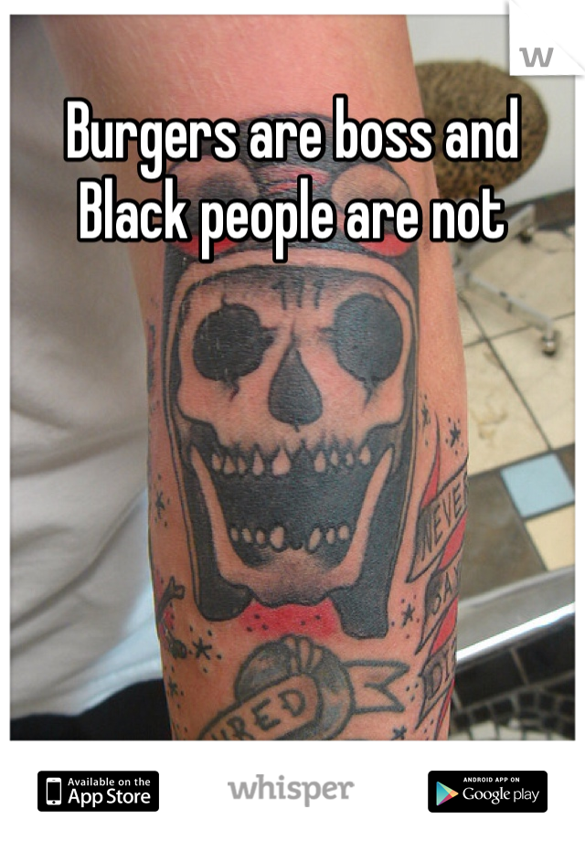 Burgers are boss and Black people are not