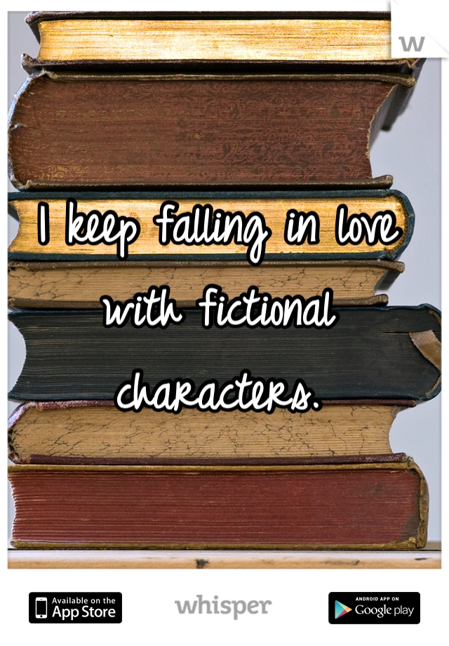 I keep falling in love with fictional characters.