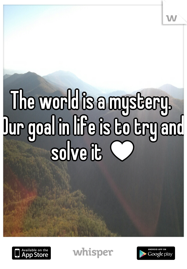 The world is a mystery.  Our goal in life is to try and solve it ♥
