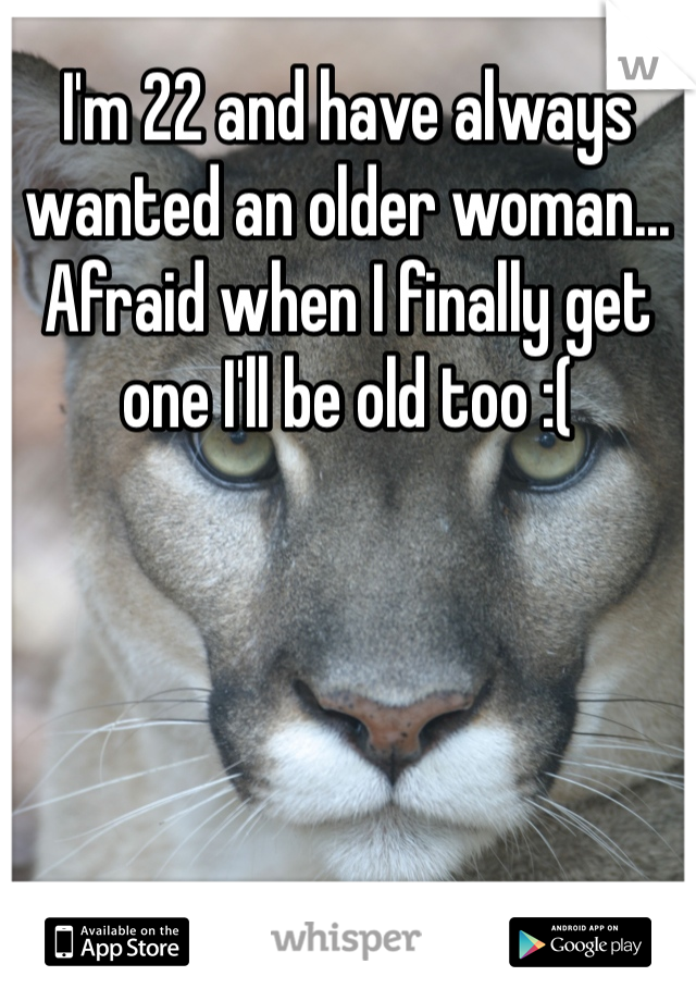I'm 22 and have always wanted an older woman... Afraid when I finally get one I'll be old too :(