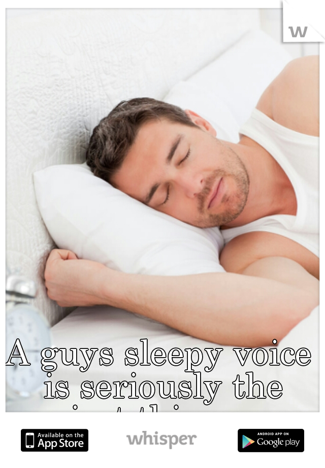 A guys sleepy voice is seriously the sexiest thing ever