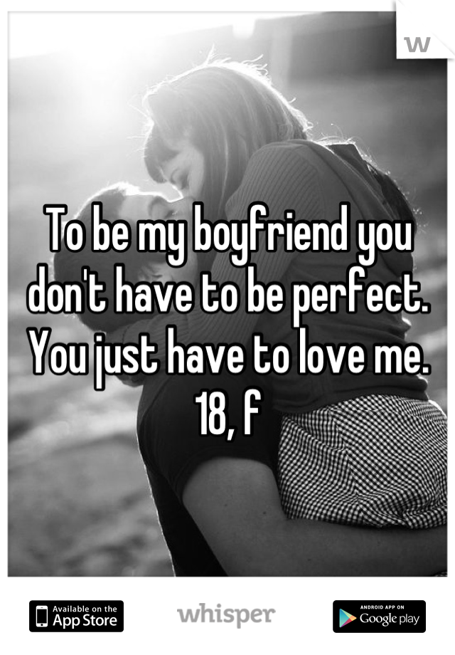 To be my boyfriend you don't have to be perfect. You just have to love me.  18, f