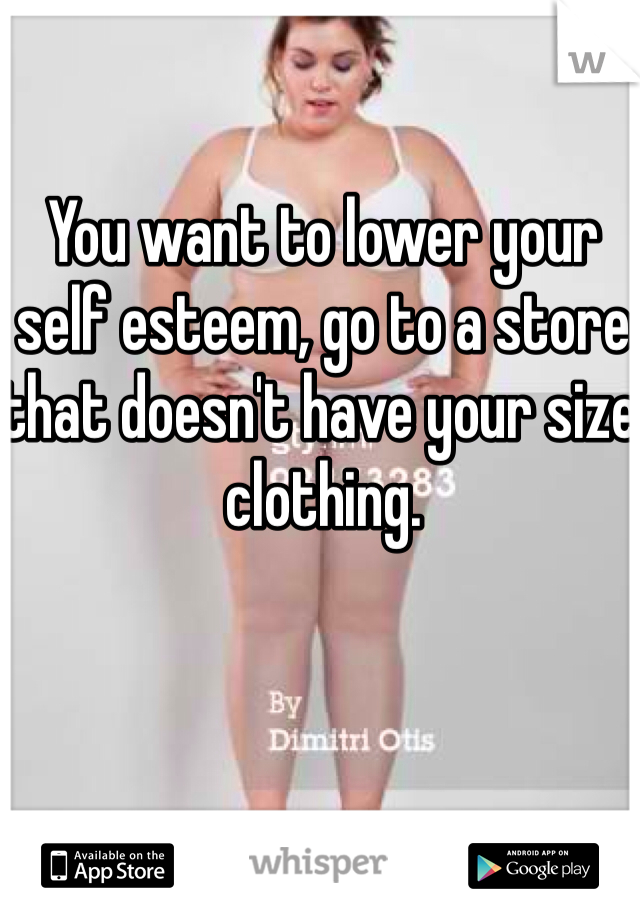 You want to lower your self esteem, go to a store that doesn't have your size clothing.