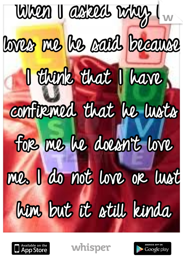 When I asked why he loves me he said because, I think that I have confirmed that he lusts for me he doesn't love me. I do not love or lust him but it still kinda hurts.