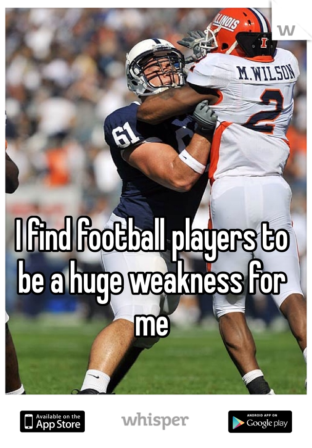 I find football players to be a huge weakness for me