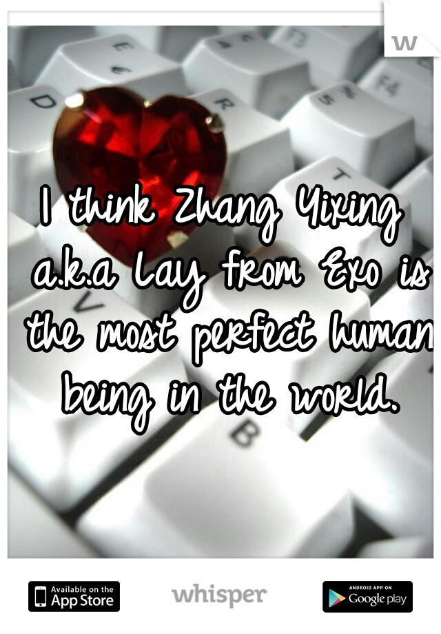 I think Zhang Yixing a.k.a Lay from Exo is the most perfect human being in the world.