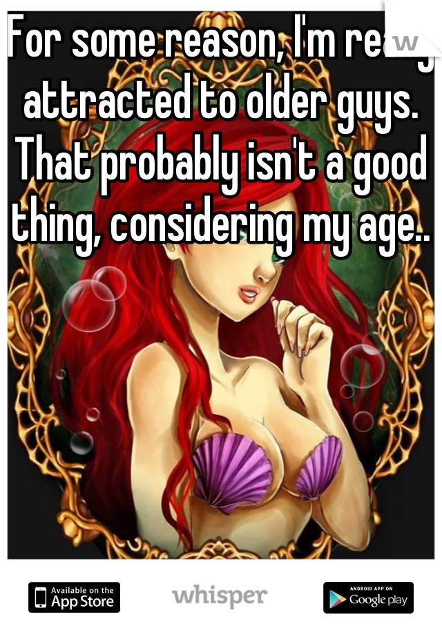 For some reason, I'm really attracted to older guys. That probably isn't a good thing, considering my age..