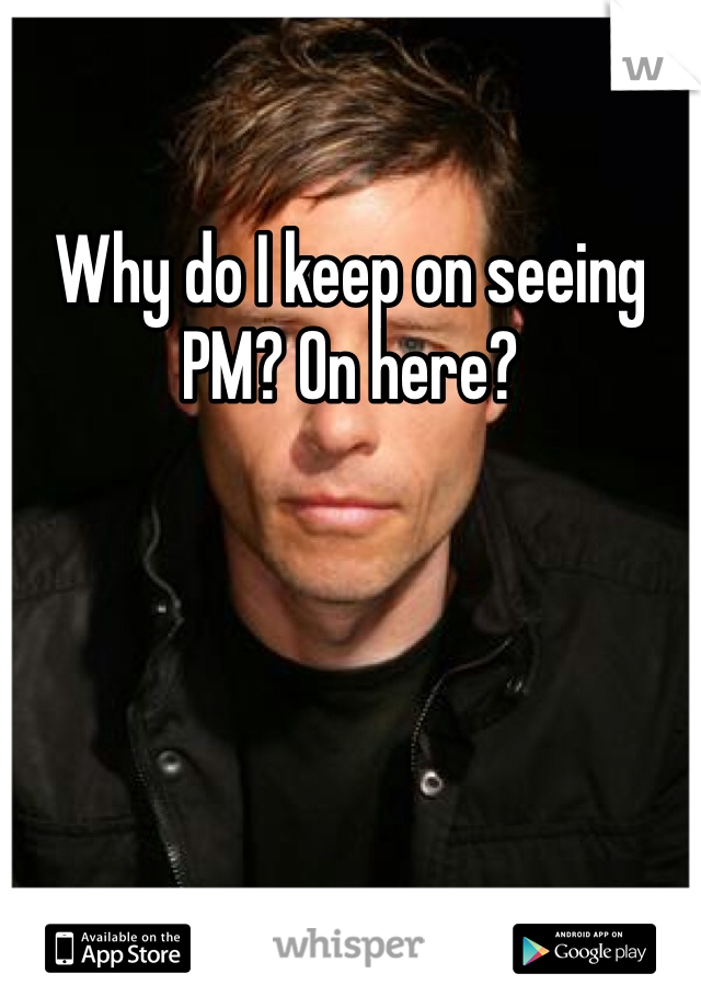 Why do I keep on seeing PM? On here?
