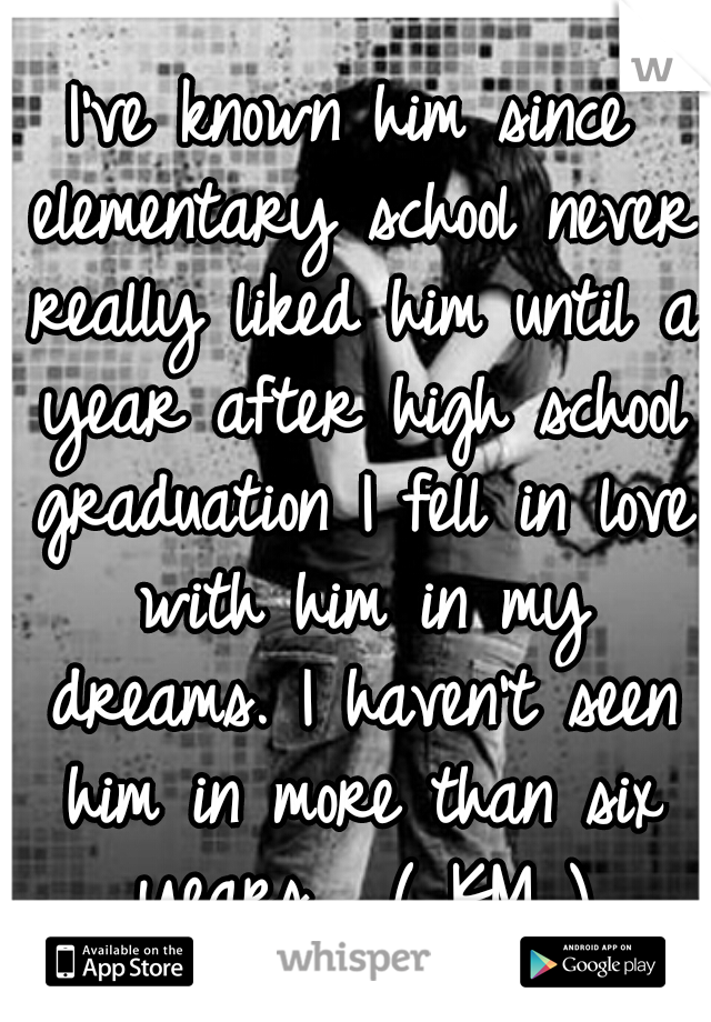 I've known him since elementary school never really liked him until a year after high school graduation I fell in love with him in my dreams. I haven't seen him in more than six years.  ( KM )