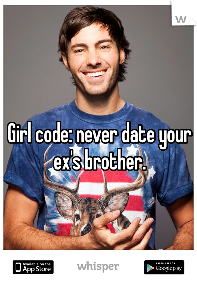 Girl code: never date your ex's brother.