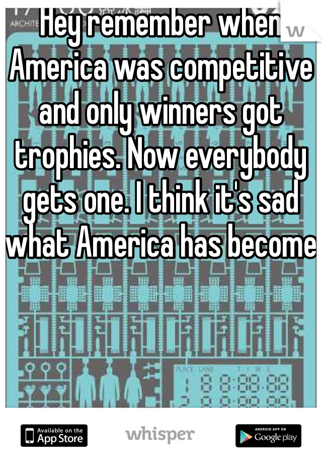 Hey remember when America was competitive and only winners got trophies. Now everybody gets one. I think it's sad what America has become