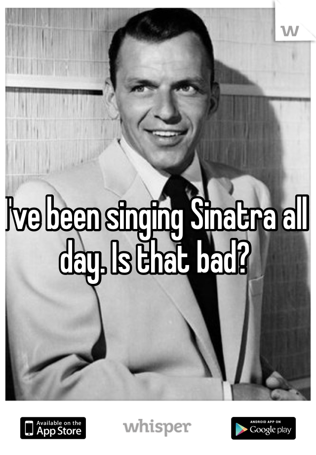 I've been singing Sinatra all day. Is that bad?