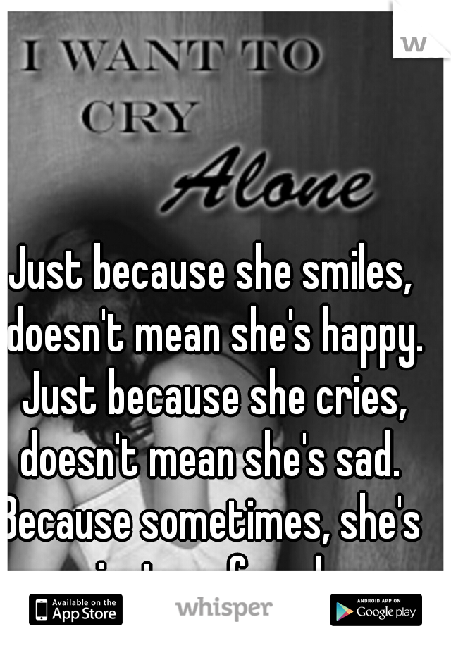 Just because she smiles, doesn't mean she's happy.  Just because she cries, doesn't mean she's sad.  Because sometimes, she's just confused.