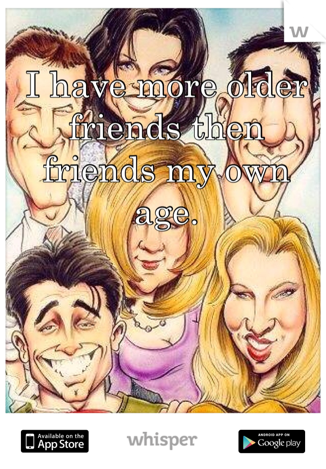 I have more older friends then friends my own age.