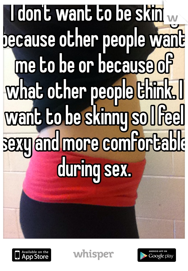 I don't want to be skinny because other people want me to be or because of what other people think. I want to be skinny so I feel sexy and more comfortable during sex.