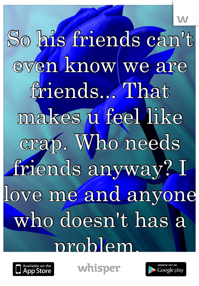 So his friends can't even know we are friends... That makes u feel like crap. Who needs friends anyway? I love me and anyone who doesn't has a problem.