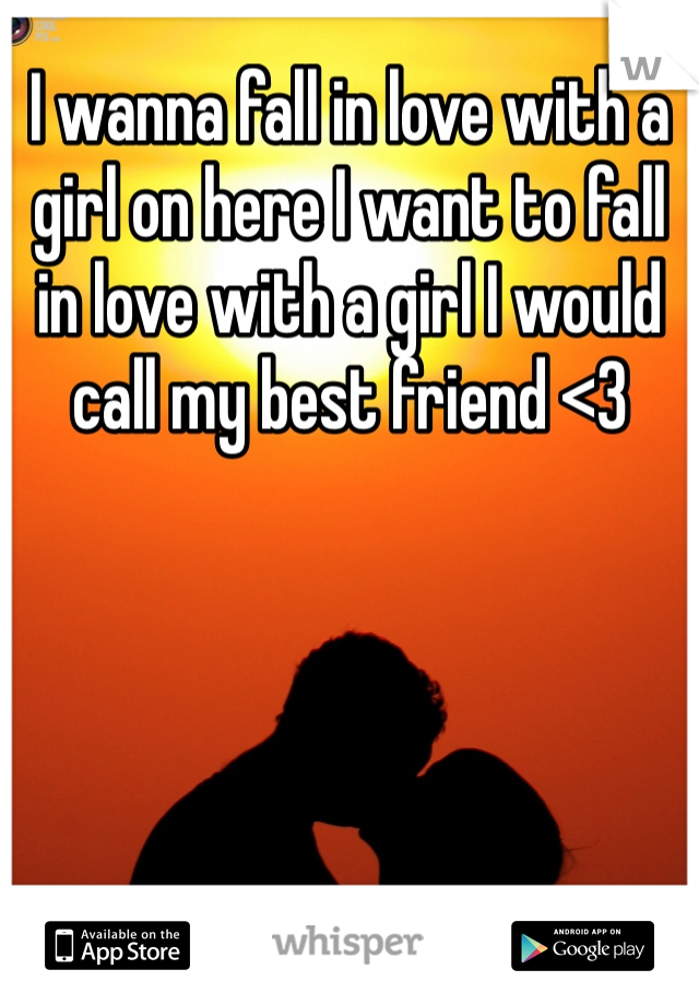I wanna fall in love with a girl on here I want to fall in love with a girl I would call my best friend <3