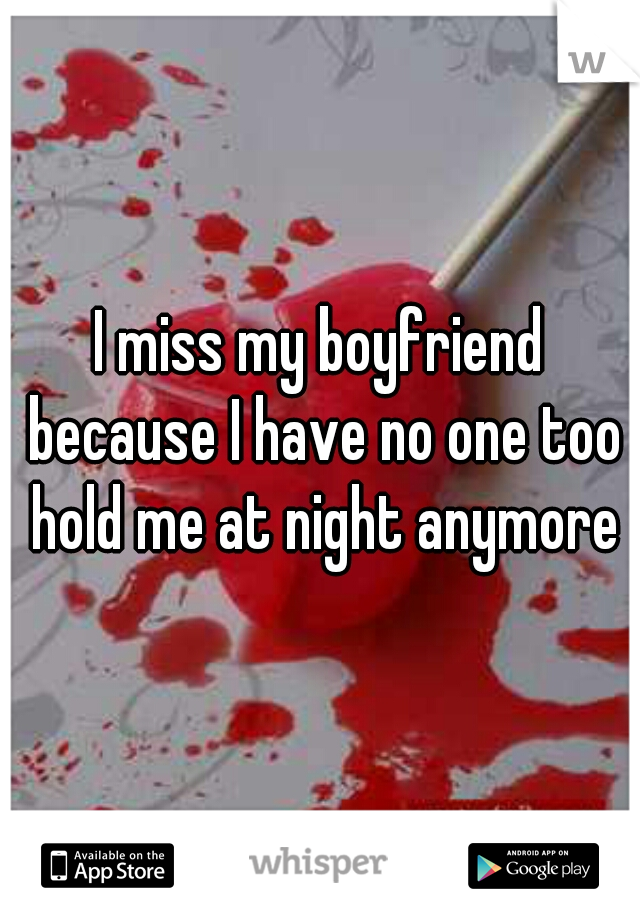I miss my boyfriend because I have no one too hold me at night anymore