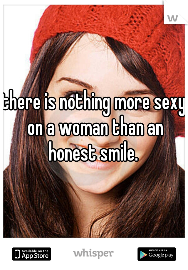 there is nothing more sexy on a woman than an honest smile.