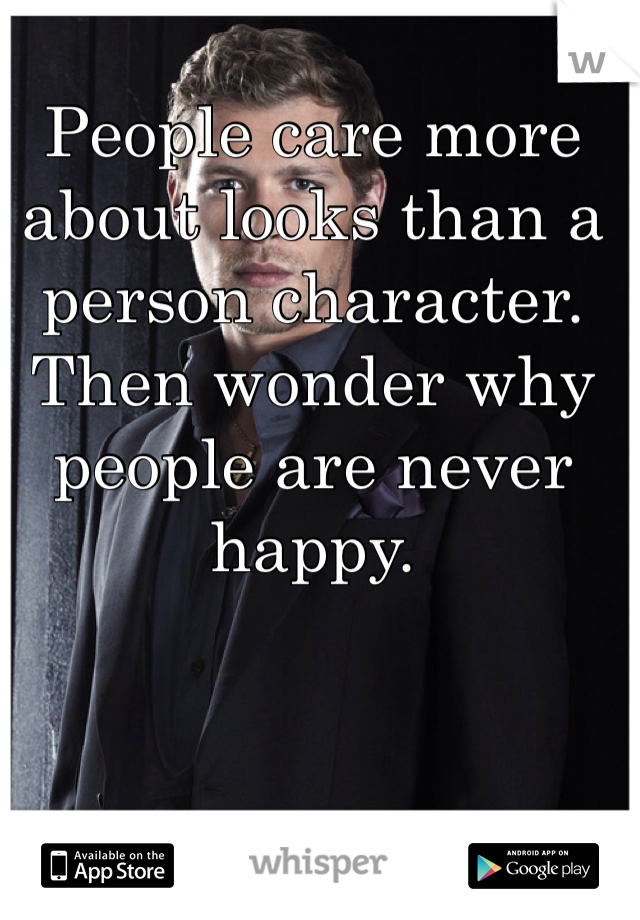 People care more about looks than a person character. Then wonder why people are never happy.