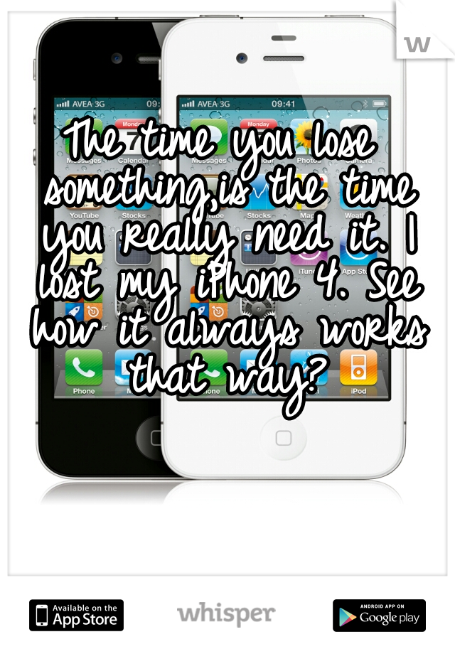 The time you lose something,is the time you really need it. I lost my iPhone 4. See how it always works that way?