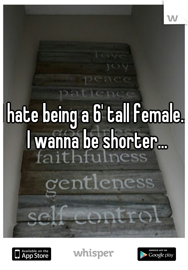 I hate being a 6' tall female..  I wanna be shorter...