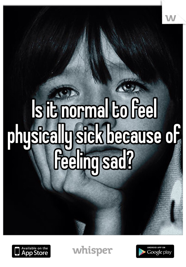 Is it normal to feel physically sick because of feeling sad?