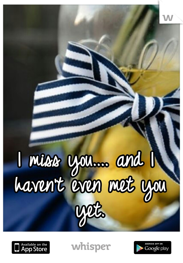 I miss you.... and I haven't even met you yet.