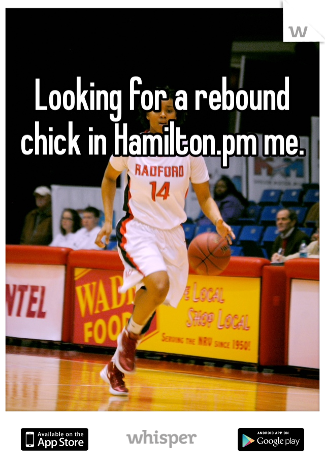 Looking for a rebound chick in Hamilton.pm me.