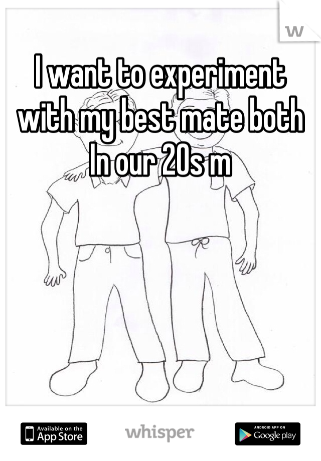 I want to experiment with my best mate both In our 20s m