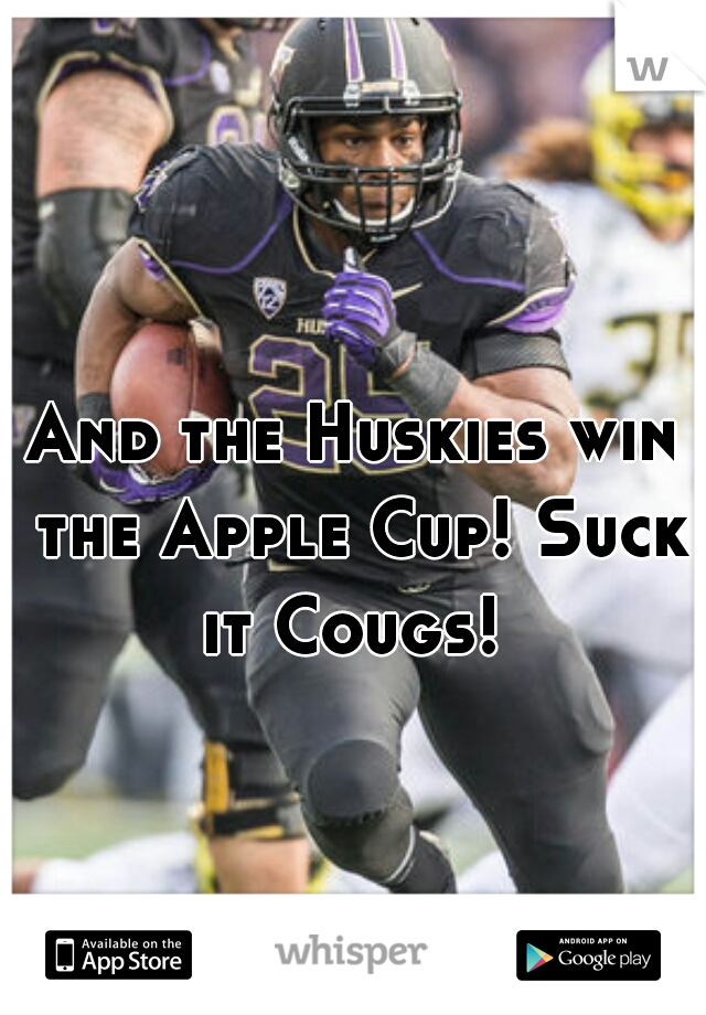 And the Huskies win the Apple Cup! Suck it Cougs!