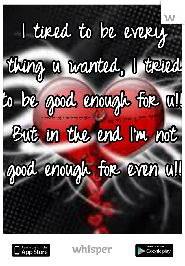 I tired to be every thing u wanted, I tried to be good enough for u!! But in the end I'm not good enough for even u!!