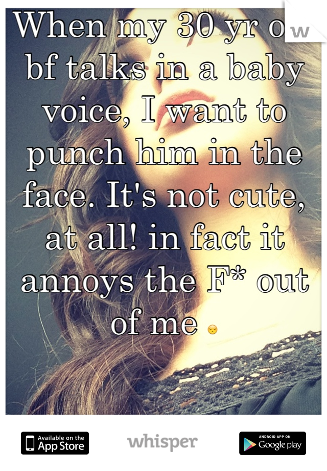 When my 30 yr old bf talks in a baby voice, I want to punch him in the face. It's not cute, at all! in fact it annoys the F* out of me 😒