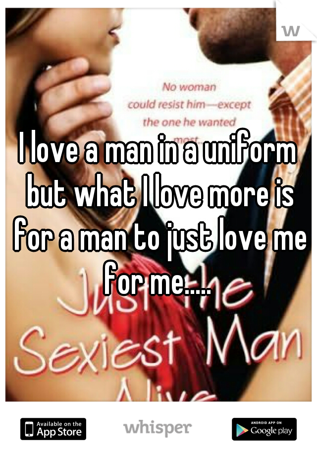 I love a man in a uniform but what I love more is for a man to just love me for me.....