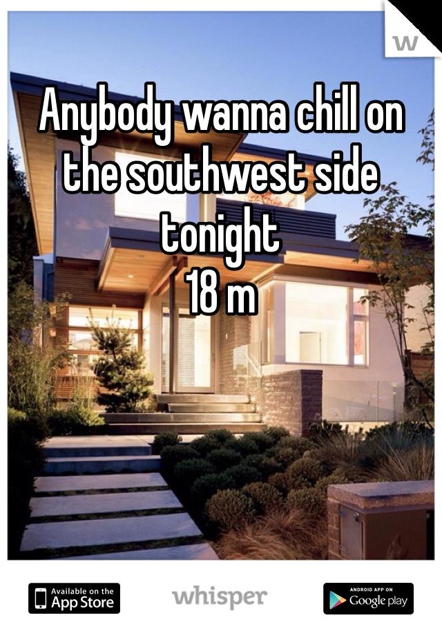 Anybody wanna chill on the southwest side tonight  18 m