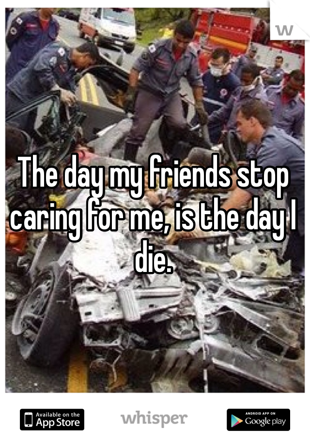 The day my friends stop caring for me, is the day I die.