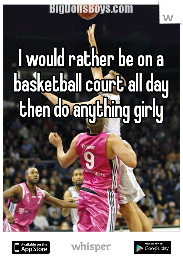 I would rather be on a basketball court all day then do anything girly