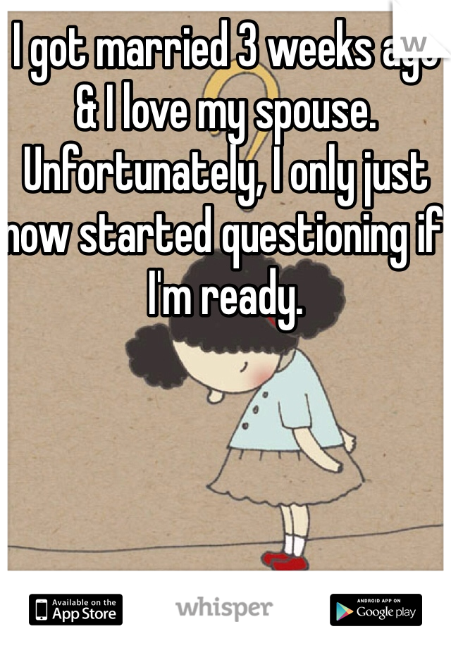 I got married 3 weeks ago & I love my spouse. Unfortunately, I only just now started questioning if I'm ready.