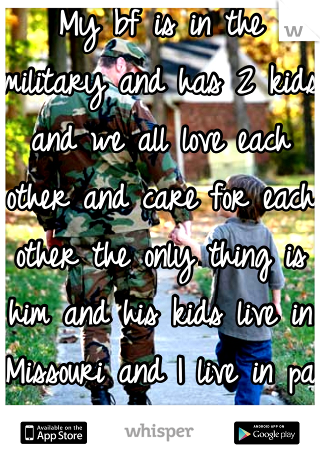 My bf is in the military and has 2 kids and we all love each other and care for each other the only thing is him and his kids live in Missouri and I live in pa right now.