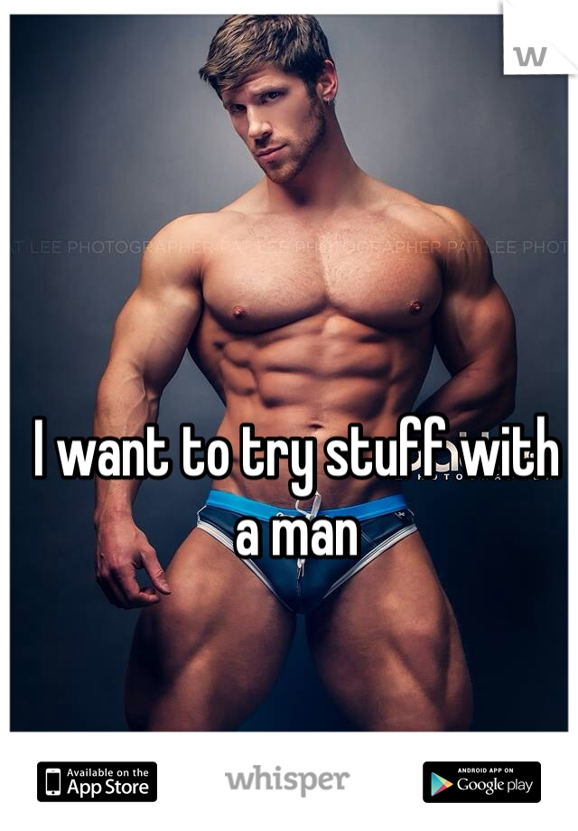 I want to try stuff with a man