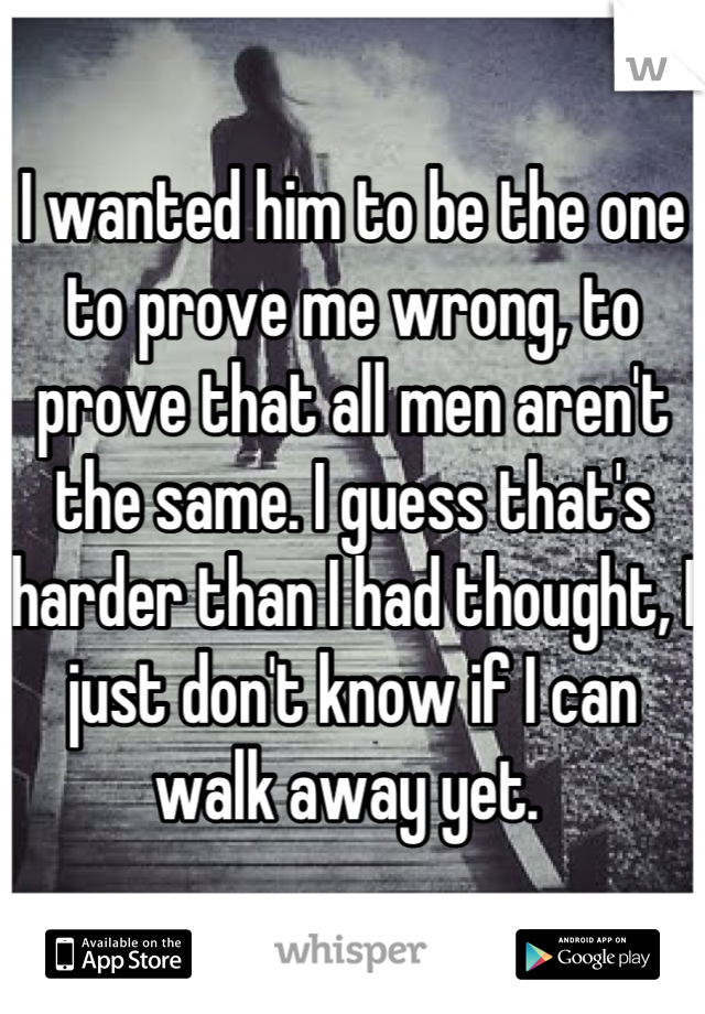 I wanted him to be the one to prove me wrong, to prove that all men aren't the same. I guess that's harder than I had thought, I just don't know if I can walk away yet.